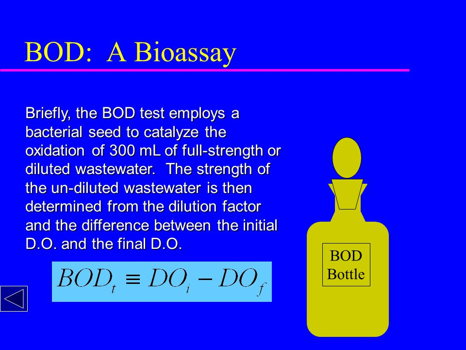 BOD: A Bioassay Briefly, the BOD test employs a bacterial seed to catalyze the oxidation of 300 mL of full-strength or diluted wastewater.