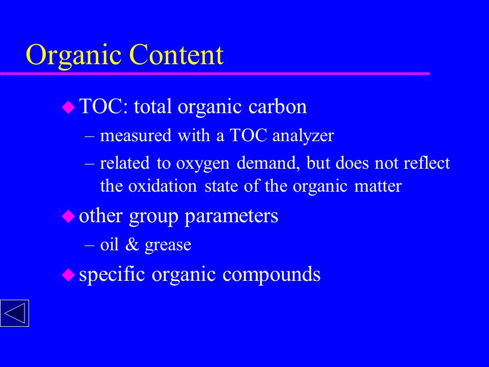 Organic Content u TOC: total organic carbon –measured with a TOC analyzer –related to oxygen demand, but does not reflect the oxidation state of the organic matter u other group parameters –oil & grease u specific organic compounds