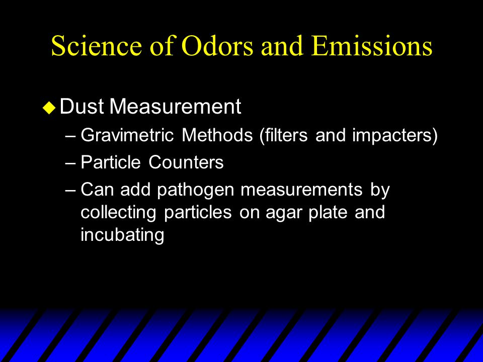 Science of Odors and Emissions u Dust Measurement –Gravimetric Methods (filters and impacters) –Particle Counters –Can add pathogen measurements by collecting particles on agar plate and incubating