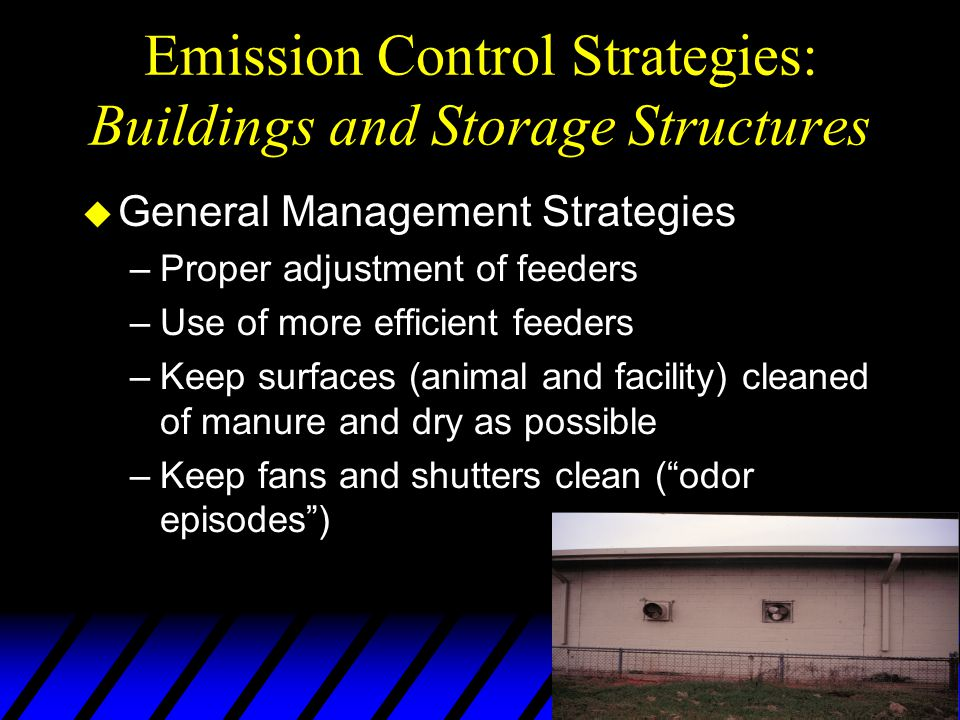 Emission Control Strategies: Buildings and Storage Structures u General Management Strategies –Proper adjustment of feeders –Use of more efficient feeders –Keep surfaces (animal and facility) cleaned of manure and dry as possible –Keep fans and shutters clean ( odor episodes )