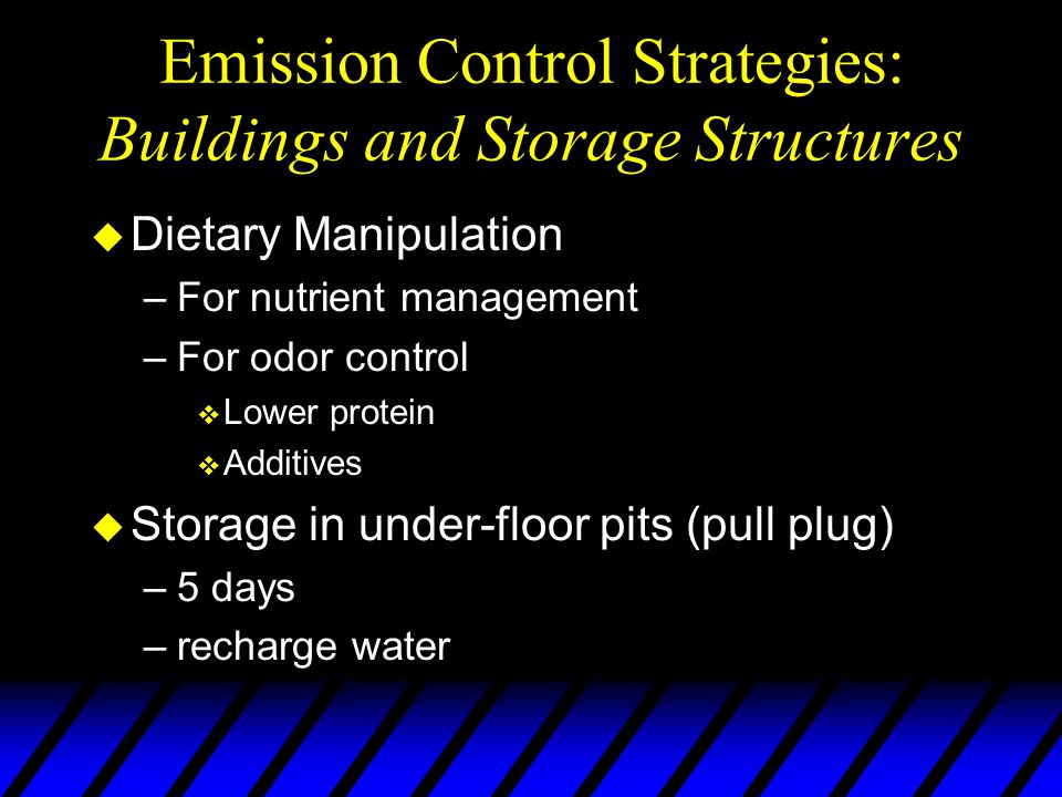 Emission Control Strategies: Buildings and Storage Structures u Dietary Manipulation –For nutrient management –For odor control v Lower protein v Additives u Storage in under-floor pits (pull plug) –5 days –recharge water