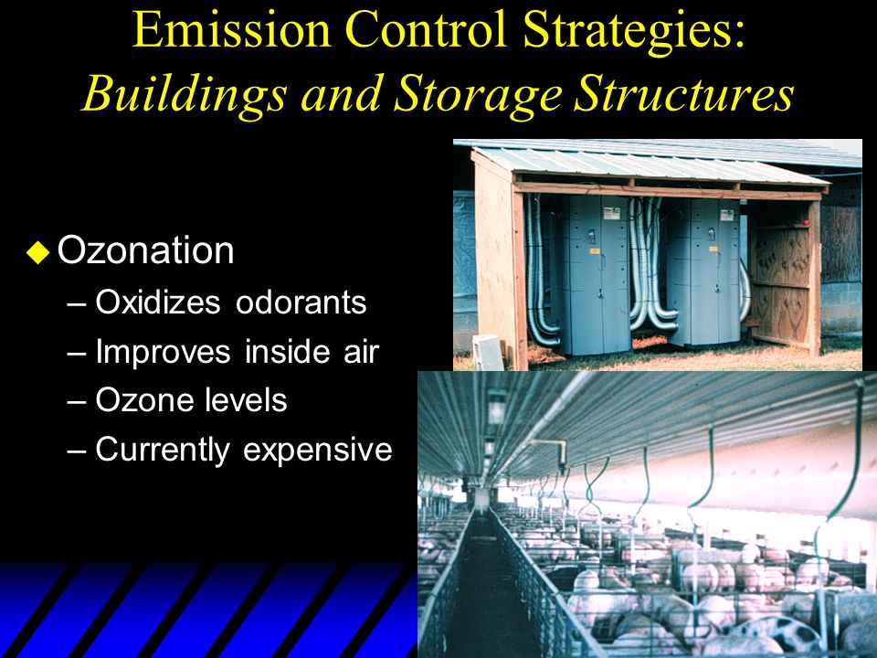 Emission Control Strategies: Buildings and Storage Structures u Ozonation –Oxidizes odorants –Improves inside air –Ozone levels –Currently expensive