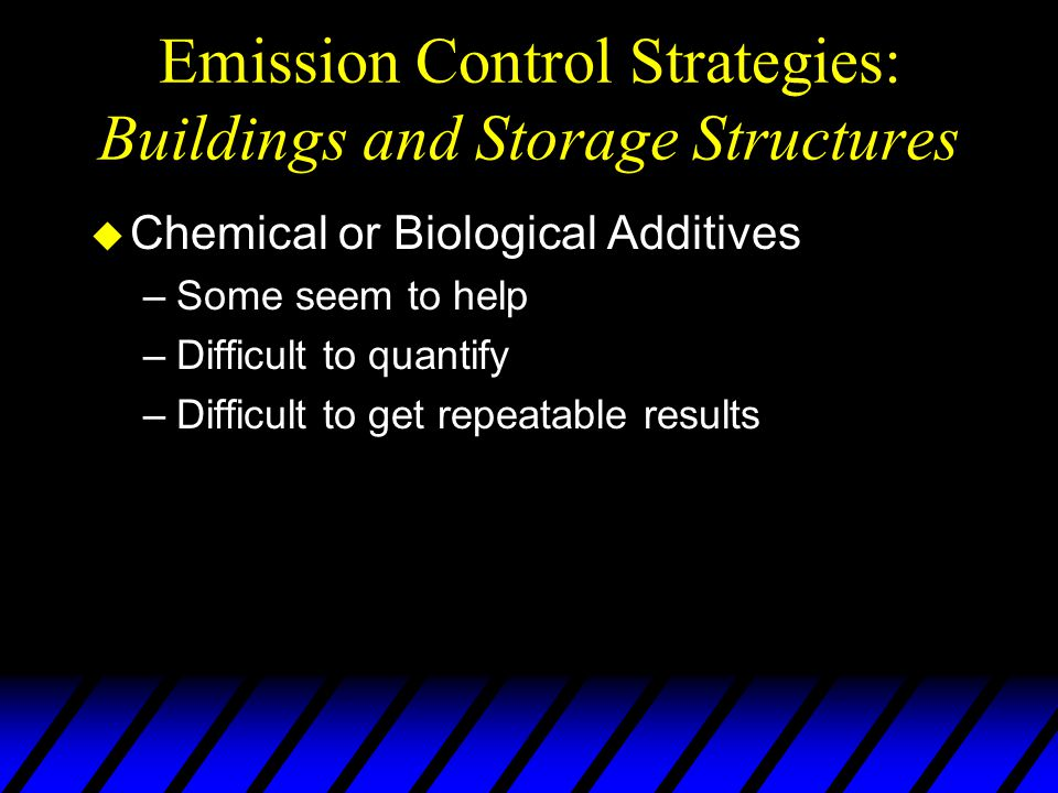 Emission Control Strategies: Buildings and Storage Structures u Chemical or Biological Additives –Some seem to help –Difficult to quantify –Difficult to get repeatable results