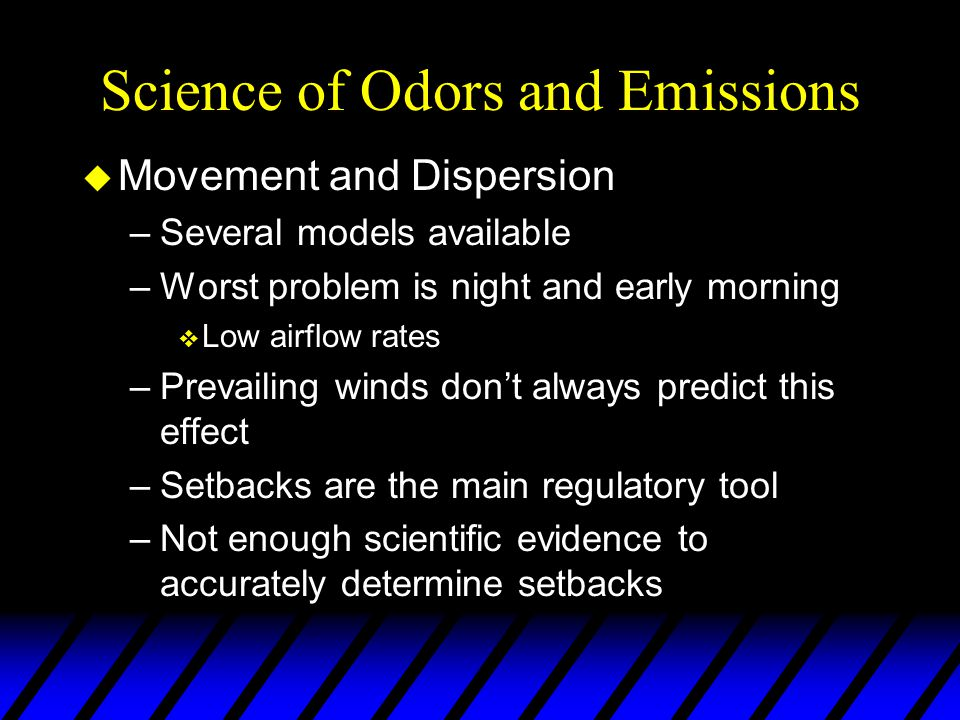 Science of Odors and Emissions u Movement and Dispersion –Several models available –Worst problem is night and early morning v Low airflow rates –Prevailing winds don't always predict this effect –Setbacks are the main regulatory tool –Not enough scientific evidence to accurately determine setbacks