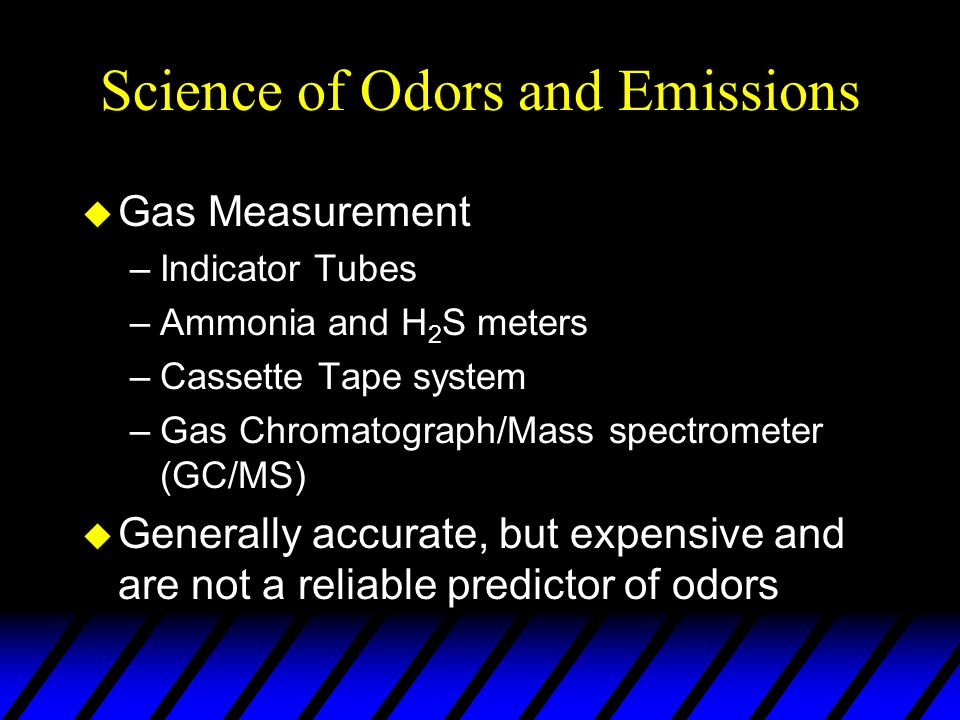 Science of Odors and Emissions u Gas Measurement –Indicator Tubes –Ammonia and H 2 S meters –Cassette Tape system –Gas Chromatograph/Mass spectrometer (GC/MS) u Generally accurate, but expensive and are not a reliable predictor of odors