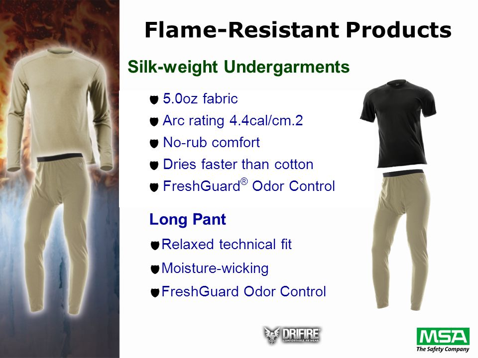  5.0oz fabric  Arc rating 4.4cal/cm.2  No-rub comfort  Dries faster than cotton  FreshGuard ® Odor Control Silk-weight Undergarments Long Pant  Relaxed technical fit  Moisture-wicking  FreshGuard Odor Control Flame-Resistant Products