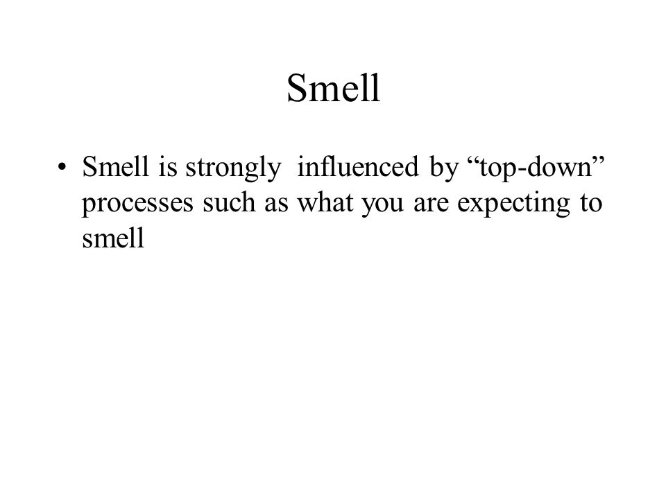 Smell is strongly influenced by top-down processes such as what you are expecting to smell Smell