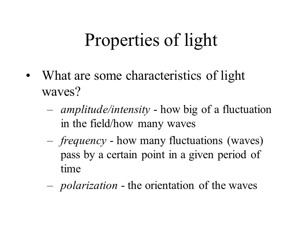 What are some characteristics of light waves? –amplitude/intensity - how big of a fluctuation in the field/how many waves –frequency - how many fluctu