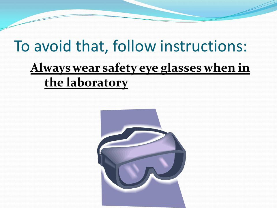 To avoid that, follow instructions: Always wear safety eye glasses when in the laboratory