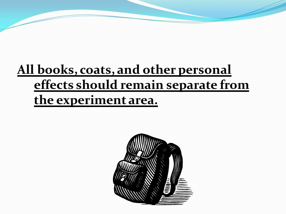 All books, coats, and other personal effects should remain separate from the experiment area.