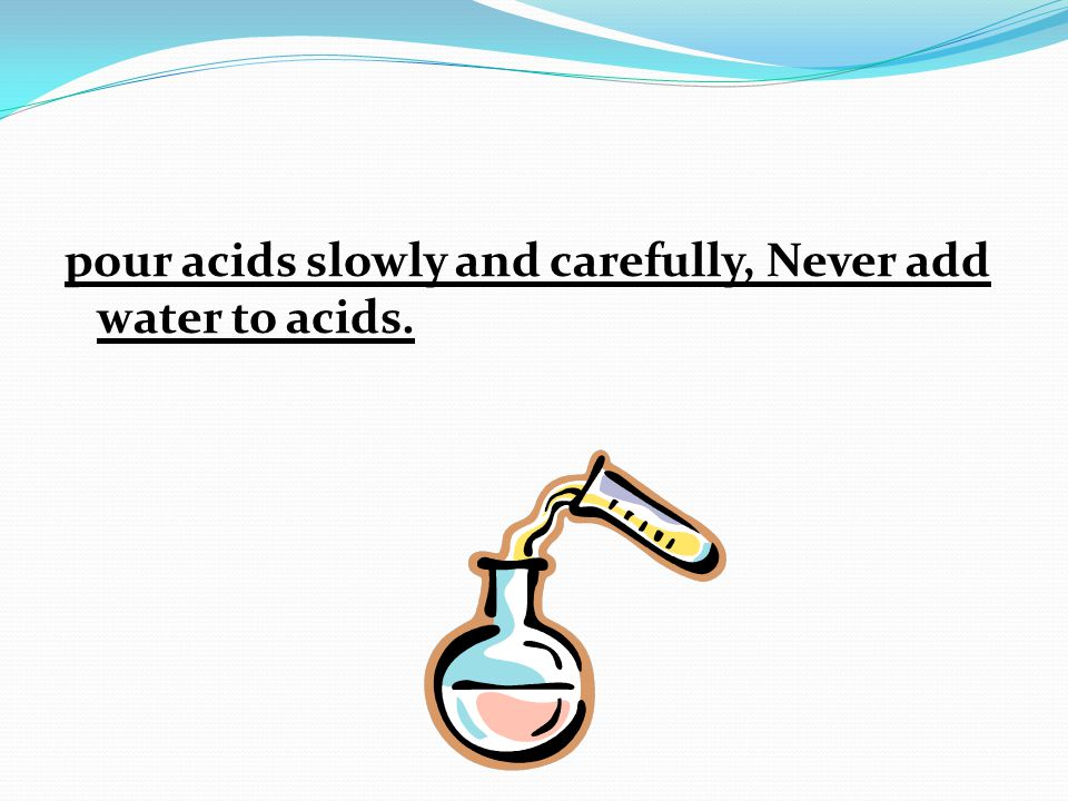 pour acids slowly and carefully, Never add water to acids.