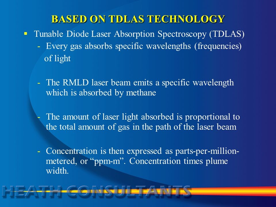 BASED ON TDLAS TECHNOLOGY  Tunable Diode Laser Absorption Spectroscopy (TDLAS) -Every gas absorbs specific wavelengths (frequencies) of light -The RMLD laser beam emits a specific wavelength which is absorbed by methane -The amount of laser light absorbed is proportional to the total amount of gas in the path of the laser beam -Concentration is then expressed as parts-per-million- metered, or ppm-m .