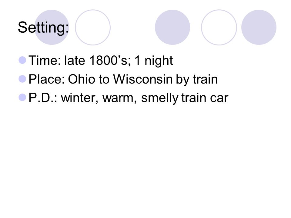 Setting: Time: late 1800's; 1 night Place: Ohio to Wisconsin by train P.D.: winter, warm, smelly train car