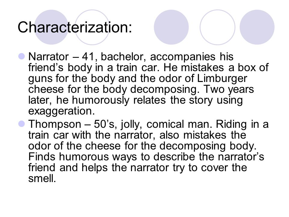 Characterization: Narrator – 41, bachelor, accompanies his friend's body in a train car. He mistakes a box of guns for the body and the odor of Limbur