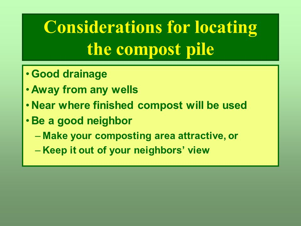 Considerations for locating the compost pile Good drainage Away from any wells Near where finished compost will be used Be a good neighbor –Make your