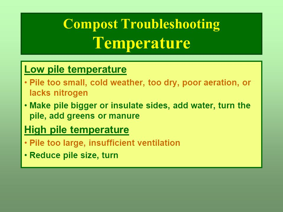 Compost Troubleshooting Temperature Low pile temperature Pile too small, cold weather, too dry, poor aeration, or lacks nitrogen Make pile bigger or i