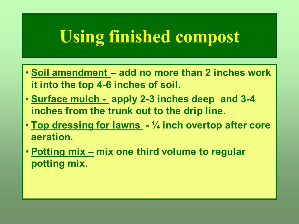 Using finished compost Soil amendment – add no more than 2 inches work it into the top 4-6 inches of soil. Surface mulch - apply 2-3 inches deep and 3
