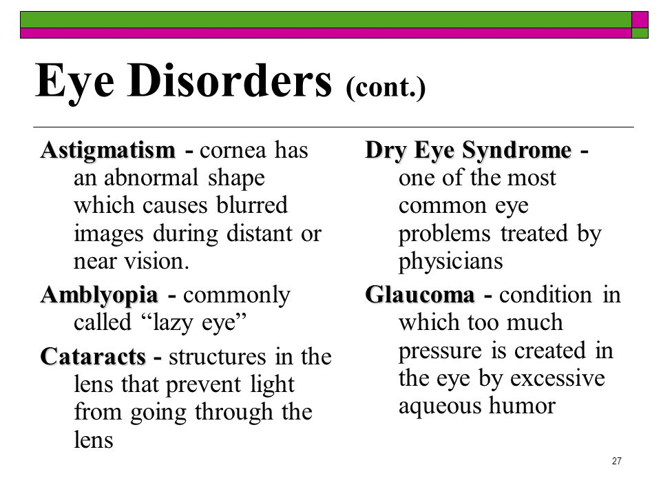 26  Common eye problems  Conjunctivitis - inflammation of the conjunctiva  Blepharitis - inflammation of the eyelid  Corneal abrasions - scratching of the cornea Eye Disorders (cont.)