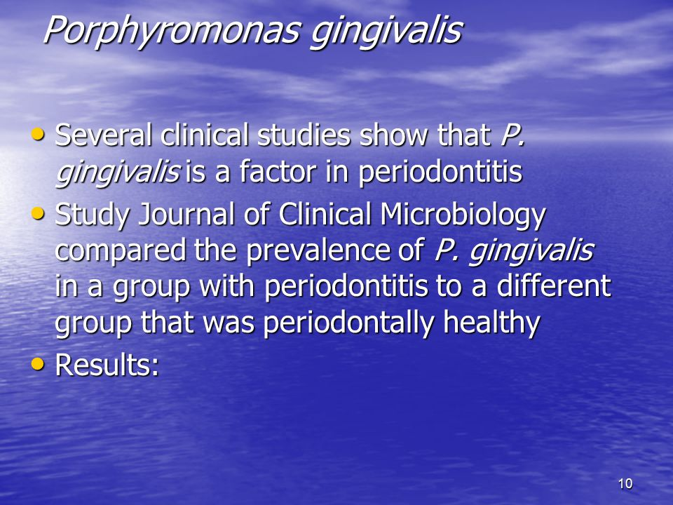 10 Porphyromonas gingivalis Several clinical studies show that P. gingivalis is a factor in periodontitis Several clinical studies show that P. gingiv