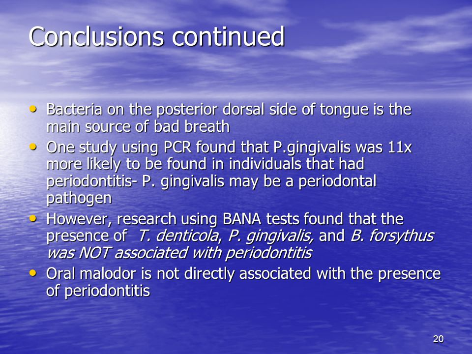 20 Conclusions continued Bacteria on the posterior dorsal side of tongue is the main source of bad breath Bacteria on the posterior dorsal side of tongue is the main source of bad breath One study using PCR found that P.gingivalis was 11x more likely to be found in individuals that had periodontitis- P.