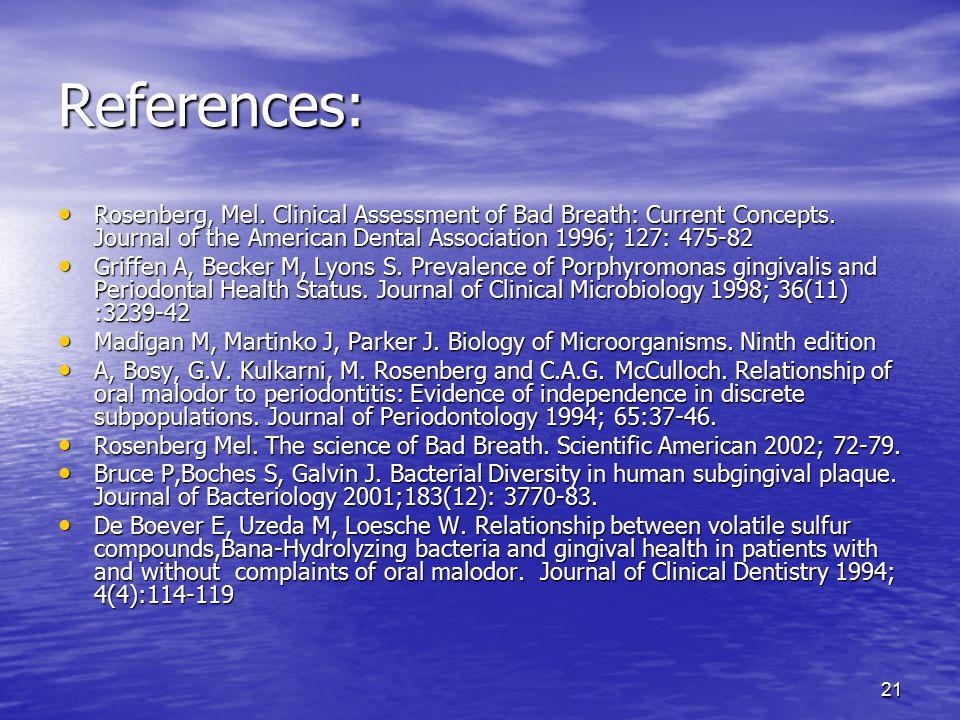 21 References: Rosenberg, Mel. Clinical Assessment of Bad Breath: Current Concepts. Journal of the American Dental Association 1996; 127: 475-82 Rosen