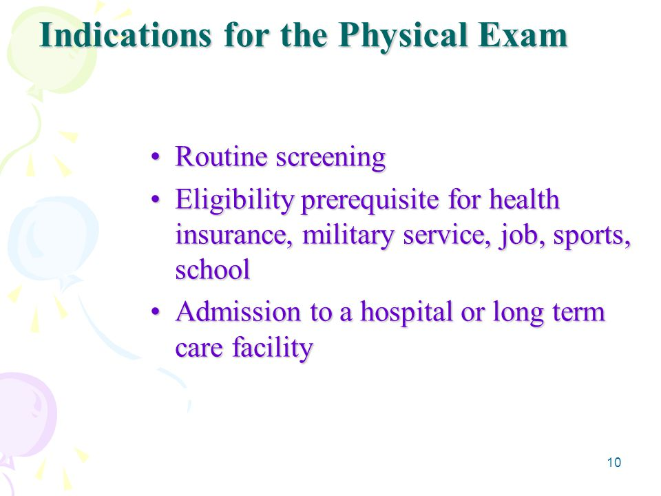 10 Indications for the Physical Exam Routine screeningRoutine screening Eligibility prerequisite for health insurance, military service, job, sports, schoolEligibility prerequisite for health insurance, military service, job, sports, school Admission to a hospital or long term care facilityAdmission to a hospital or long term care facility