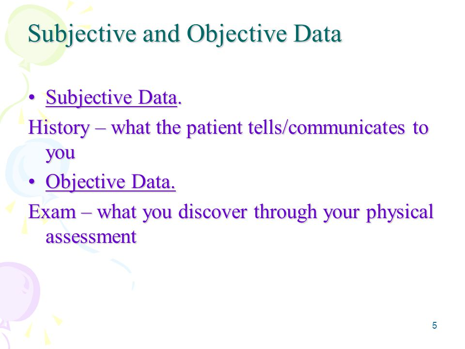 5 Subjective and Objective Data Subjective Data.Subjective Data. History – what the patient tells/communicates to you Objective Data.Objective Data. E