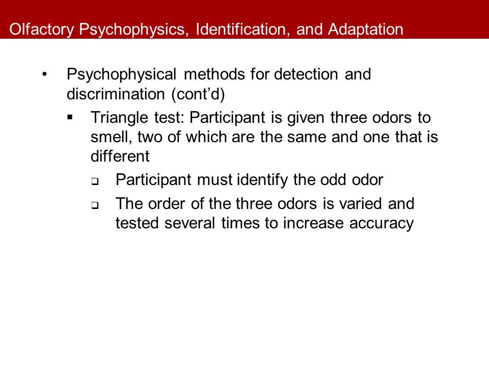 Olfactory Psychophysics, Identification, and Adaptation Psychophysical methods for detection and discrimination (cont'd)  Triangle test: Participant