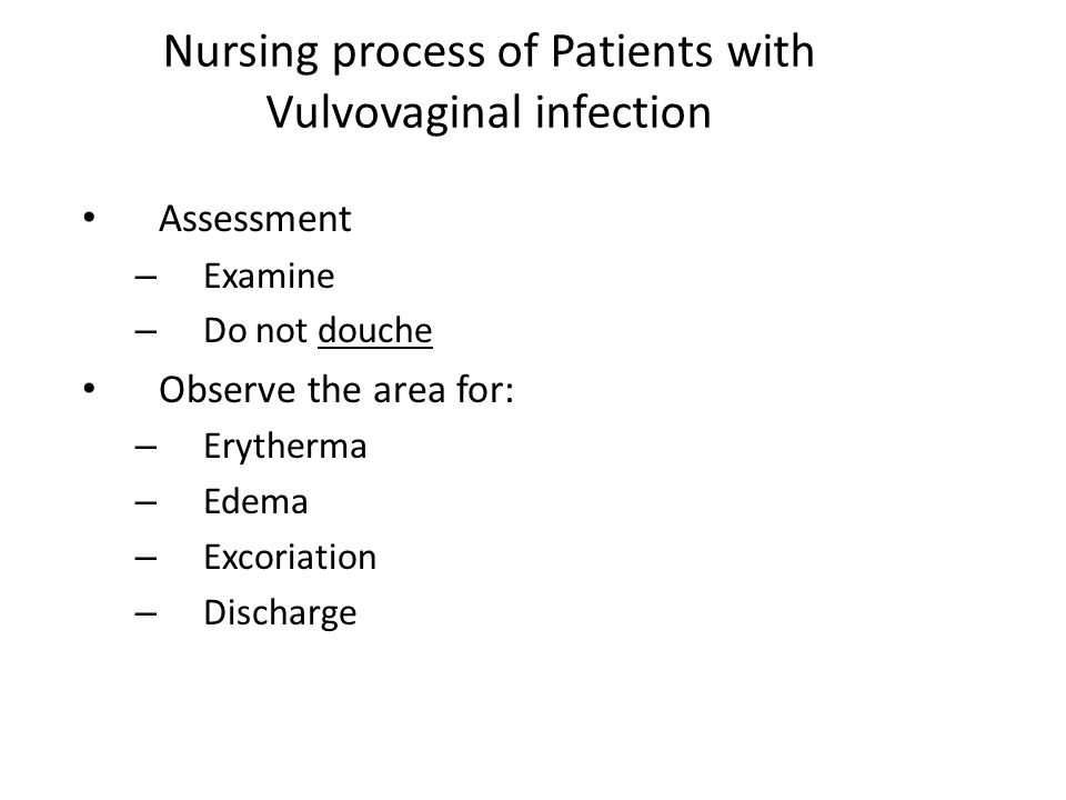 Nursing process of Patients with Vulvovaginal infection Assessment – Examine – Do not douche Observe the area for: – Erytherma – Edema – Excoriation –