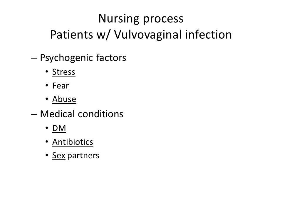 Nursing process Patients w/ Vulvovaginal infection – Psychogenic factors Stress Fear Abuse – Medical conditions DM Antibiotics Sex partners