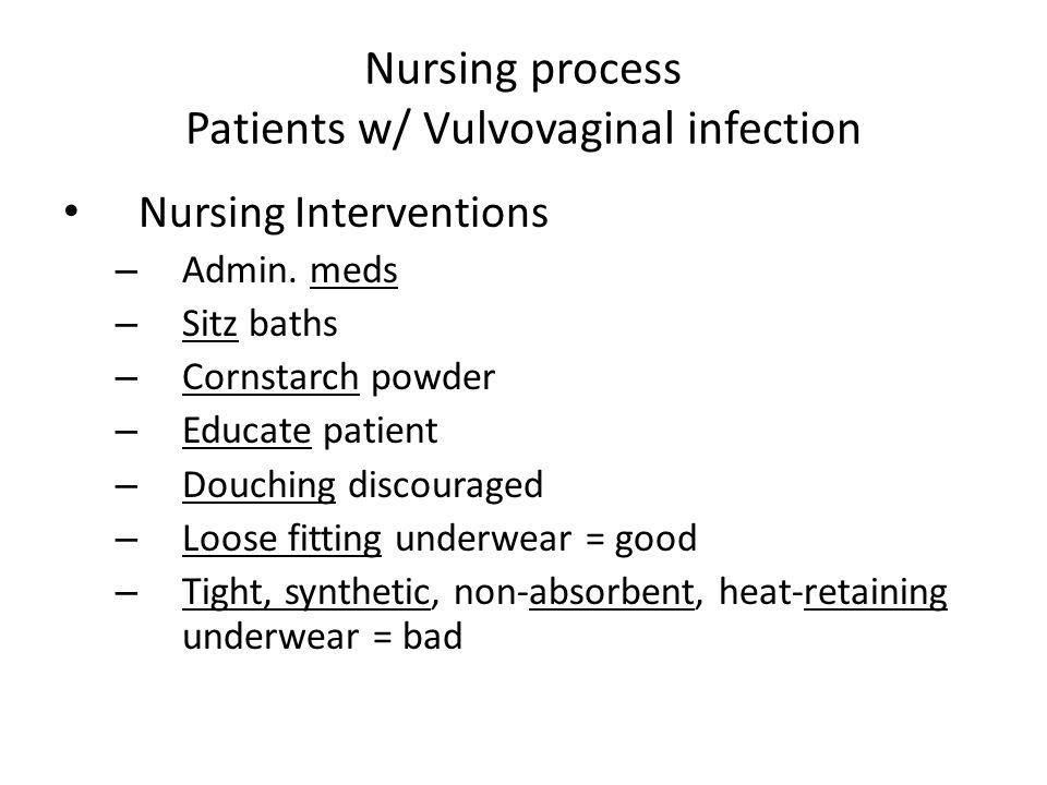 Nursing process Patients w/ Vulvovaginal infection Nursing Interventions – Admin. meds – Sitz baths – Cornstarch powder – Educate patient – Douching d