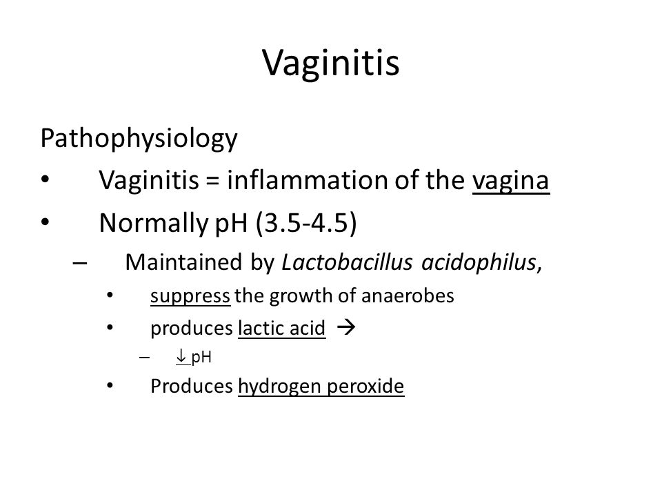 Vaginitis Pathophysiology Vaginitis = inflammation of the vagina Normally pH (3.5-4.5) – Maintained by Lactobacillus acidophilus, suppress the growth
