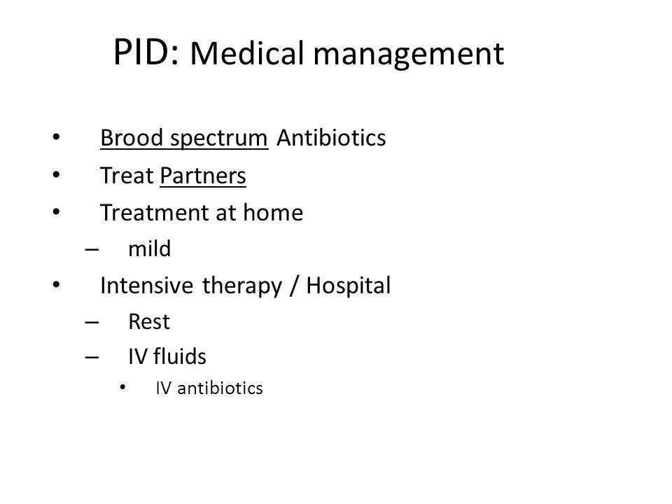 PID: Medical management Brood spectrum Antibiotics Treat Partners Treatment at home – mild Intensive therapy / Hospital – Rest – IV fluids IV antibiot