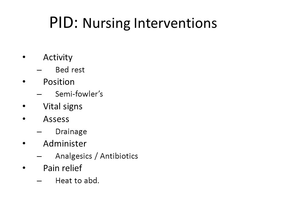 PID: Nursing Interventions Activity – Bed rest Position – Semi-fowler's Vital signs Assess – Drainage Administer – Analgesics / Antibiotics Pain relie