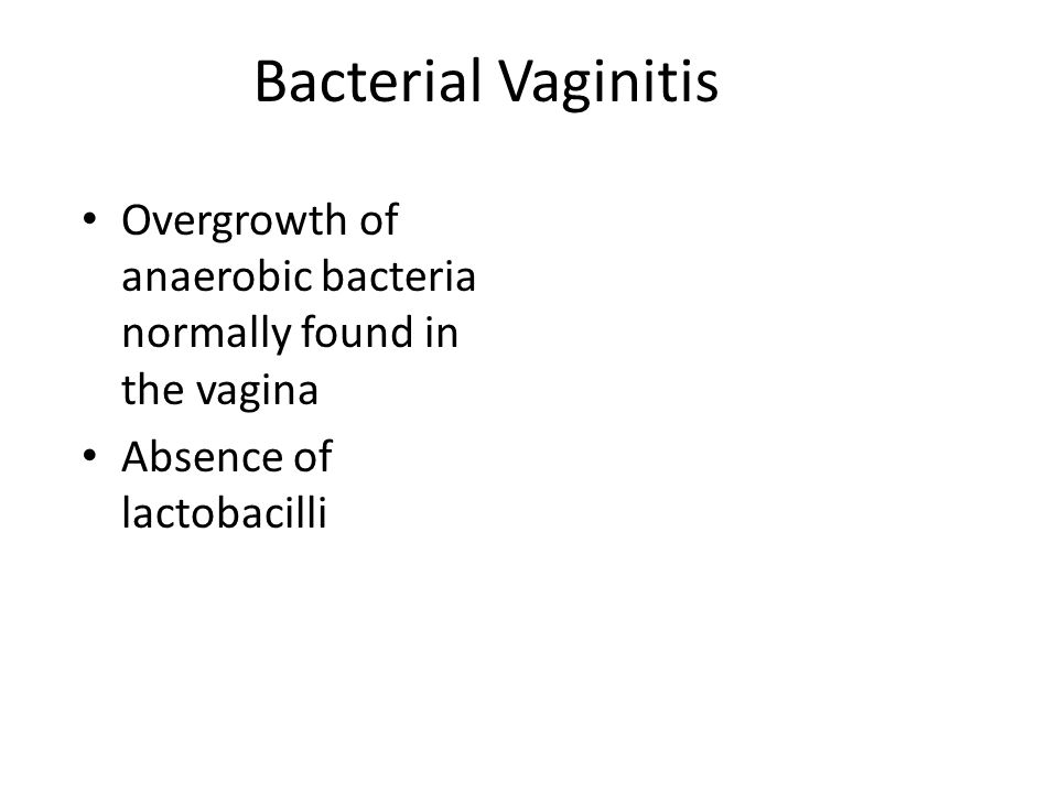 Bacterial Vaginitis Overgrowth of anaerobic bacteria normally found in the vagina Absence of lactobacilli