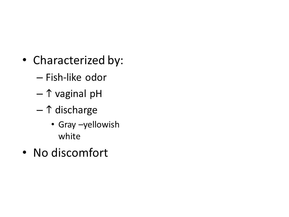 Characterized by: – Fish-like odor –  vaginal pH –  discharge Gray –yellowish white No discomfort