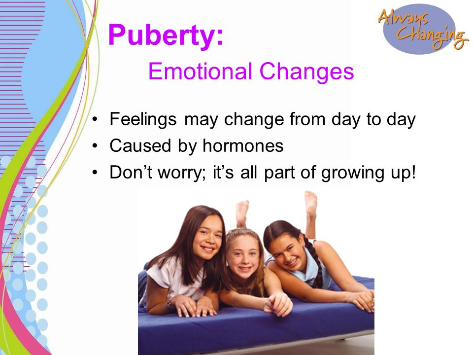 Feelings may change from day to day Caused by hormones Don't worry; it's all part of growing up! Puberty: Emotional Changes