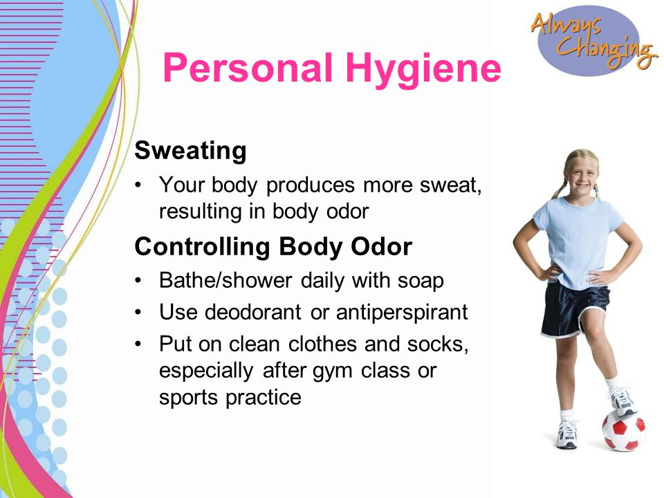 Sweating Your body produces more sweat, resulting in body odor Controlling Body Odor Bathe/shower daily with soap Use deodorant or antiperspirant Put