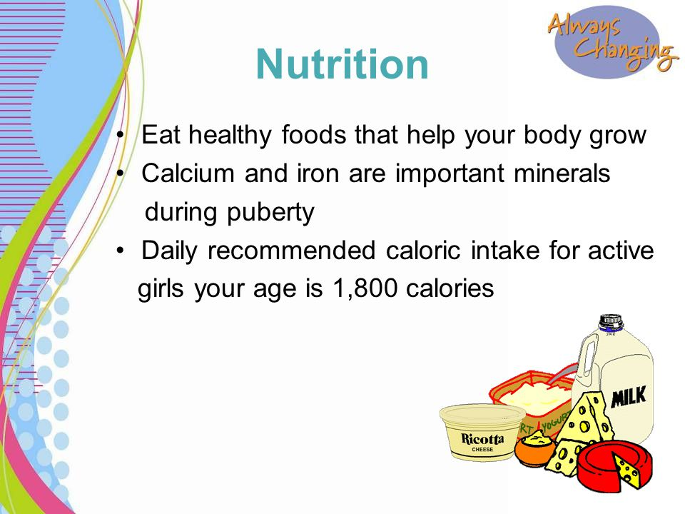 Nutrition Eat healthy foods that help your body grow Calcium and iron are important minerals during puberty Daily recommended caloric intake for activ