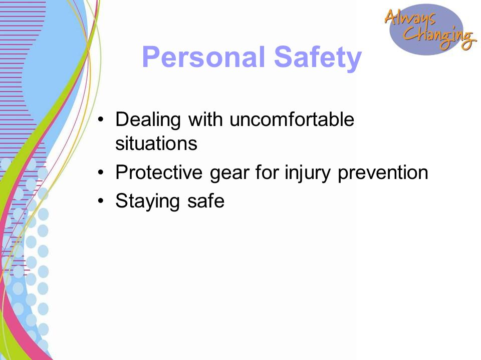 Dealing with uncomfortable situations Protective gear for injury prevention Staying safe Personal Safety