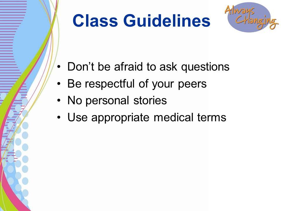 Class Guidelines Don't be afraid to ask questions Be respectful of your peers No personal stories Use appropriate medical terms