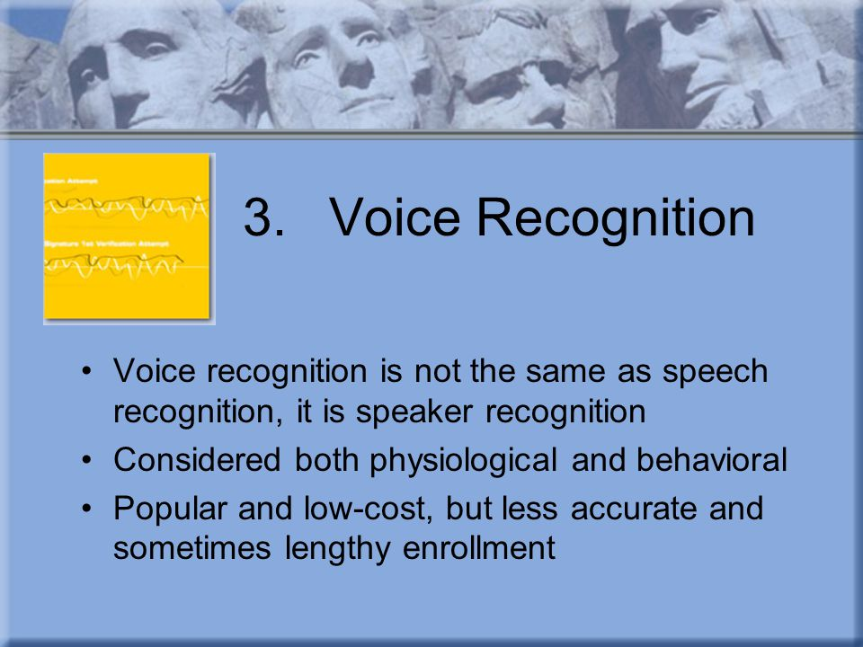 3.Voice Recognition Voice recognition is not the same as speech recognition, it is speaker recognition Considered both physiological and behavioral Po
