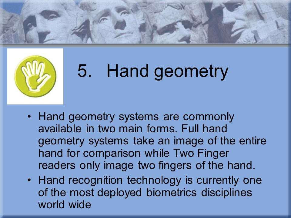 5.Hand geometry Hand geometry systems are commonly available in two main forms. Full hand geometry systems take an image of the entire hand for compar