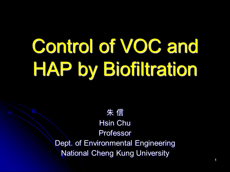 1 Control of VOC and HAP by Biofiltration 朱 信 Hsin Chu Professor Dept. of Environmental Engineering National Cheng Kung University