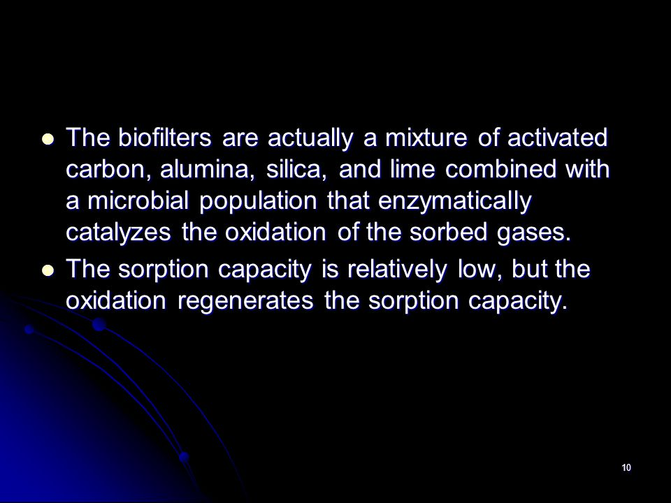 10 The biofilters are actually a mixture of activated carbon, alumina, silica, and lime combined with a microbial population that enzymatically cataly