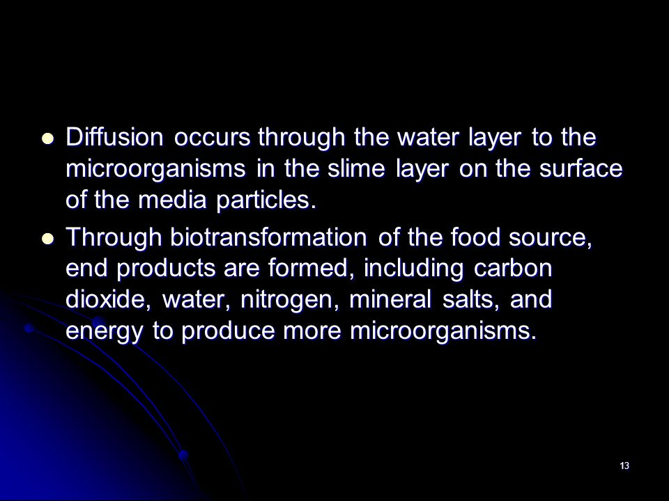 13 Diffusion occurs through the water layer to the microorganisms in the slime layer on the surface of the media particles. Diffusion occurs through t
