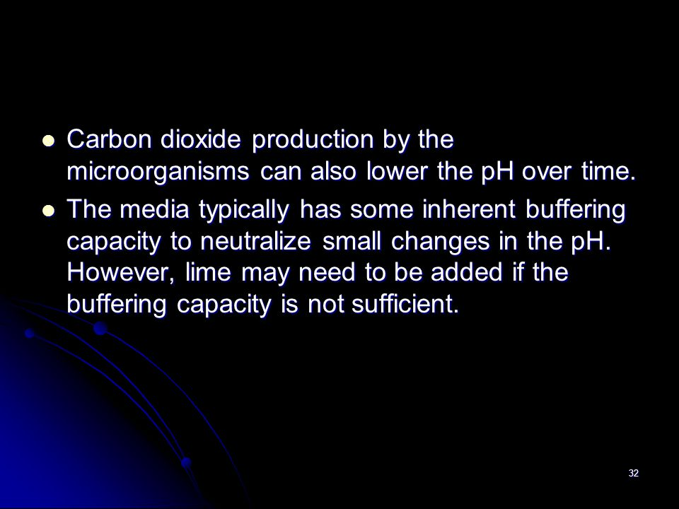 32 Carbon dioxide production by the microorganisms can also lower the pH over time. Carbon dioxide production by the microorganisms can also lower the