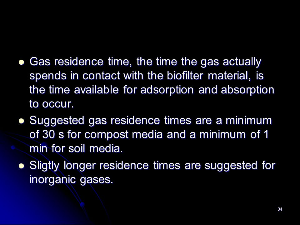 34 Gas residence time, the time the gas actually spends in contact with the biofilter material, is the time available for adsorption and absorption to