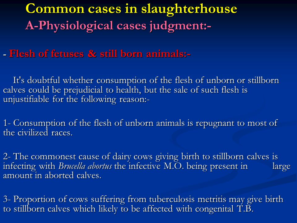 Common cases in slaughterhouse A-Physiological cases judgment:- - Flesh of fetuses & still born animals:- It s doubtful whether consumption of the flesh of unborn or stillborn calves could be prejudicial to health, but the sale of such flesh is unjustifiable for the following reason:- 1- Consumption of the flesh of unborn animals is repugnant to most of the civilized races.