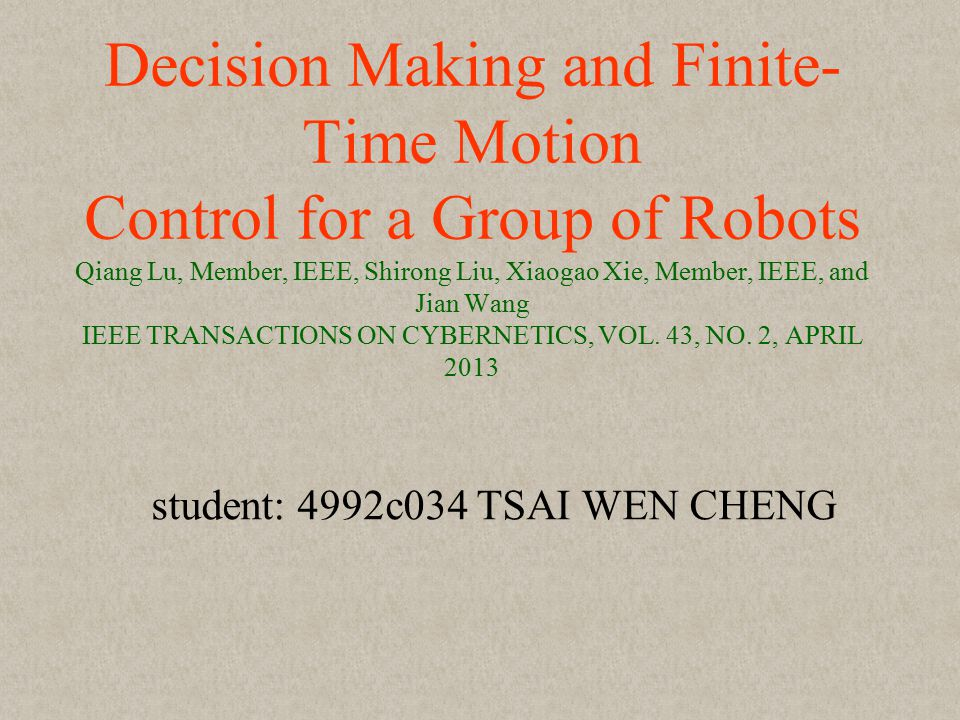 Decision Making and Finite- Time Motion Control for a Group of Robots Qiang Lu, Member, IEEE, Shirong Liu, Xiaogao Xie, Member, IEEE, and Jian Wang IEEE TRANSACTIONS ON CYBERNETICS, VOL.
